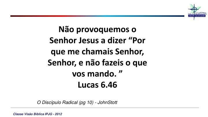"""Não provoquemos o Senhor Jesus a dizer """"Por que me chamais Senhor, Senhor, e não fazeis o que vos mando. """""""