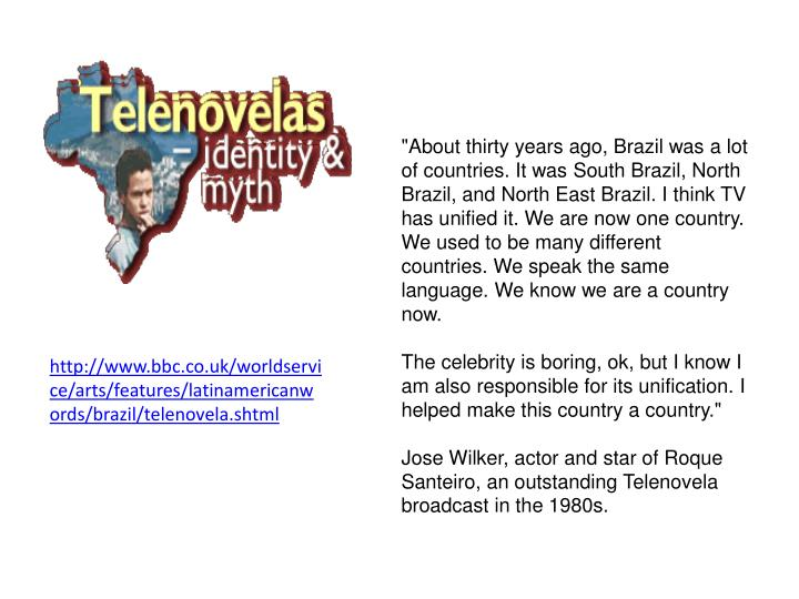"""About thirty years ago, Brazil was a lot of countries. It was South Brazil, North Brazil, and North East Brazil. I think TV has unified it. We are now one country. We used to be many different countries. We speak the same language. We know we are a country now."