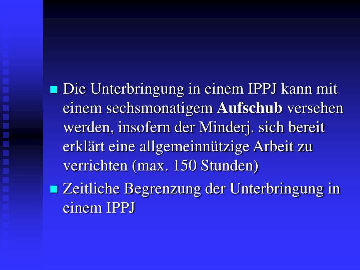 Die Unterbringung in einem IPPJ kann mit einem sechsmonatigem