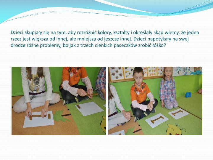 Dzieci skupiay si na tym, aby rozrni kolory, ksztaty i okrelay skd wiemy, e jedna rzecz jest wiksza od innej, ale mniejsza od jeszcze innej. Dzieci napotykay na swej drodze rne problemy, bo jak z trzech cienkich paseczkw zrobi ko?