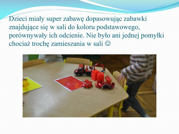 Dzieci miay super zabaw dopasowujc zabawki znajdujce si w sali do koloru podstawowego, porwnyway ich odcienie. Nie byo ani jednej pomyki chocia troch zamieszania w sali
