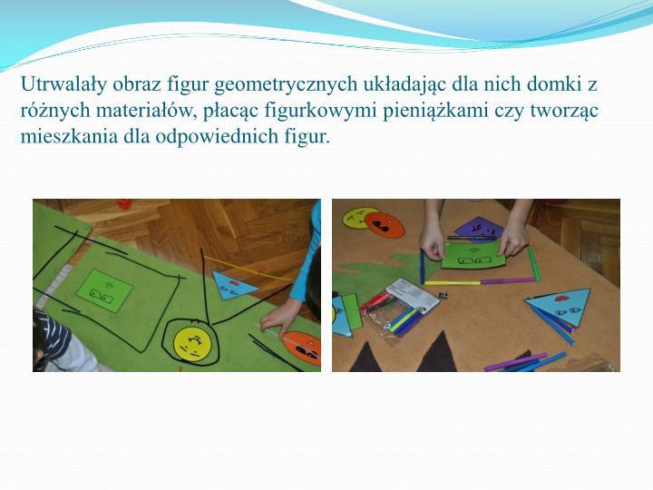 Utrwalay obraz figur geometrycznych ukadajc dla nich domki z rnych materiaw, pacc figurkowymi pienikami czy tworzc mieszkania dla odpowiednich figur.