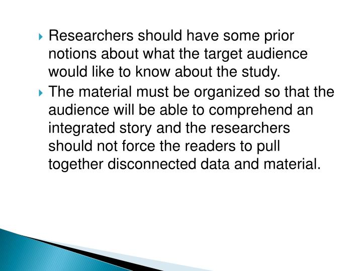 Researchers should have some prior notions about what the target audience would like to know about the study.