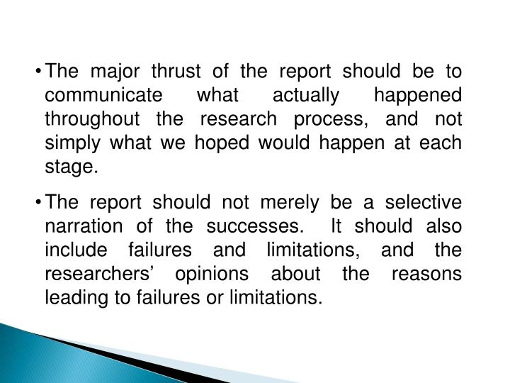 The major thrust of the report should be to communicate what actually happened throughout the research process, and not simply what we hoped would happen at each stage.