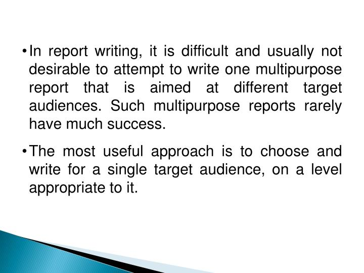 In report writing, it is difficult and usually not desirable to attempt to write one multipurpose report that is aimed at different target audiences. Such multipurpose reports rarely have much success.
