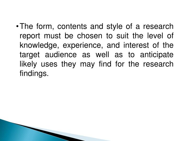 The form, contents and style of a research report must be chosen to suit the level of knowledge, experience, and interest of the target audience as well as to anticipate likely uses they may find for the research findings.