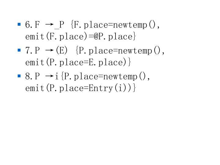 6.F →_P {F.place=newtemp(), emit(F.place)=@P.place}