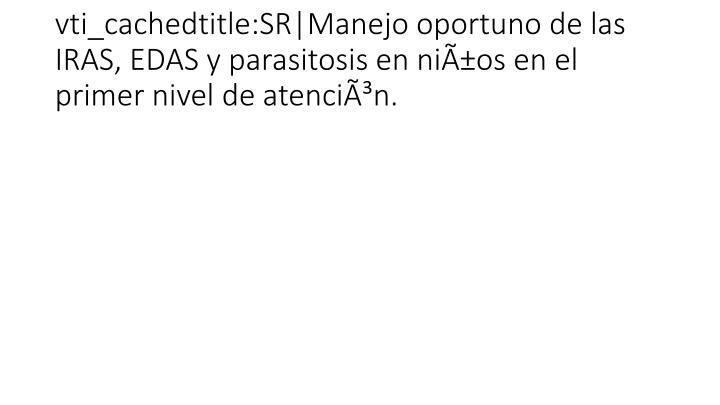 vti_cachedtitle:SR|Manejo oportuno de las IRAS, EDAS y parasitosis en niños en el primer nivel de atención.