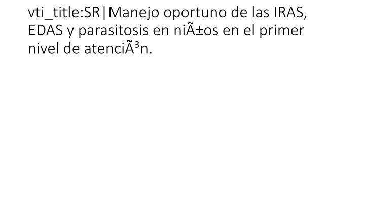 vti_title:SR|Manejo oportuno de las IRAS, EDAS y parasitosis en niños en el primer nivel de atención.