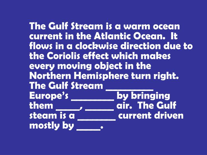 The Gulf Stream is a warm ocean current in the Atlantic Ocean.  It flows in a clockwise direction due to the Coriolis effect which makes every moving object in the Northern Hemisphere turn right.  The Gulf Stream __________ Europe's _________ by bringing them _____, ______ air.  The Gulf steam is a ________ current driven mostly by _____.