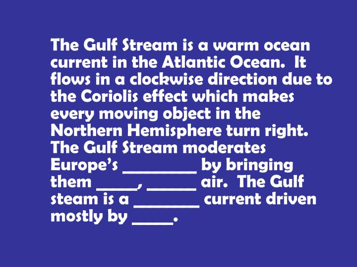 The Gulf Stream is a warm ocean current in the Atlantic Ocean.  It flows in a clockwise direction due to the Coriolis effect which makes every moving object in the Northern Hemisphere turn right.  The Gulf Stream moderates Europe's _________ by bringing them _____, ______ air.  The Gulf steam is a ________ current driven mostly by _____.