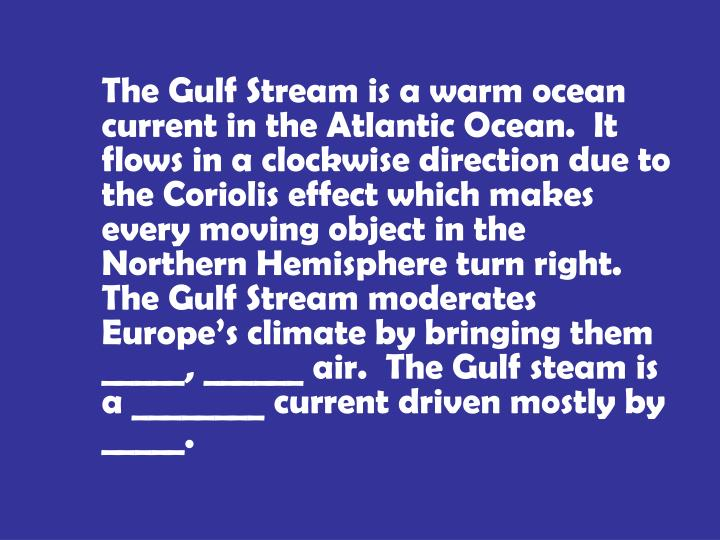 The Gulf Stream is a warm ocean current in the Atlantic Ocean.  It flows in a clockwise direction due to the Coriolis effect which makes every moving object in the Northern Hemisphere turn right.  The Gulf Stream moderates Europe's climate by bringing them _____, ______ air.  The Gulf steam is a ________ current driven mostly by _____.