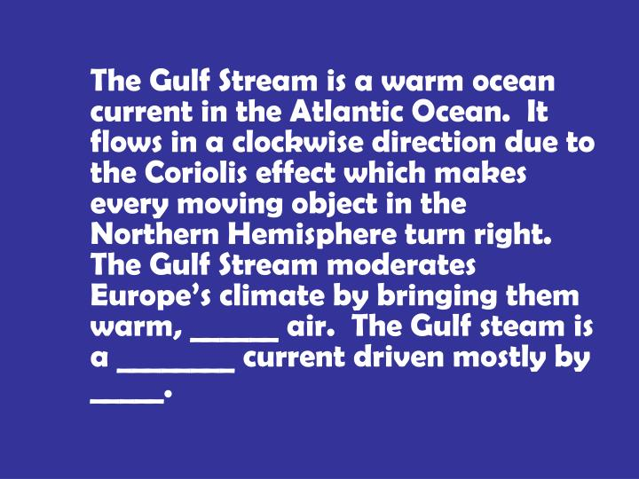 The Gulf Stream is a warm ocean current in the Atlantic Ocean.  It flows in a clockwise direction due to the Coriolis effect which makes every moving object in the Northern Hemisphere turn right.  The Gulf Stream moderates Europe's climate by bringing them warm, ______ air.  The Gulf steam is a ________ current driven mostly by _____.