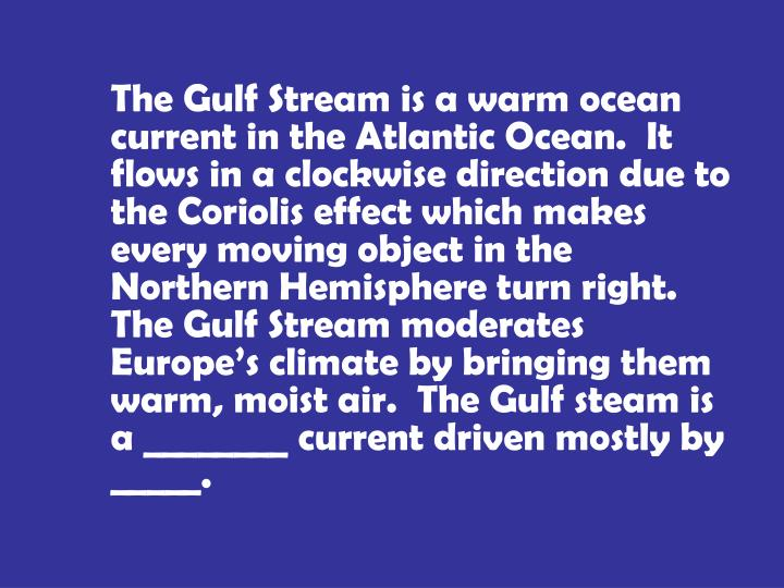 The Gulf Stream is a warm ocean current in the Atlantic Ocean.  It flows in a clockwise direction due to the Coriolis effect which makes every moving object in the Northern Hemisphere turn right.  The Gulf Stream moderates Europe's climate by bringing them warm, moist air.  The Gulf steam is a ________ current driven mostly by _____.