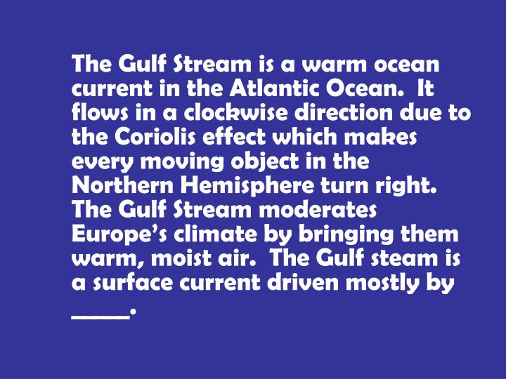 The Gulf Stream is a warm ocean current in the Atlantic Ocean.  It flows in a clockwise direction due to the Coriolis effect which makes every moving object in the Northern Hemisphere turn right.  The Gulf Stream moderates Europe's climate by bringing them warm, moist air.  The Gulf steam is a surface current driven mostly by _____.