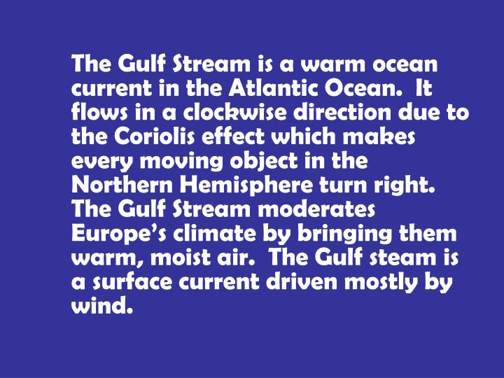 The Gulf Stream is a warm ocean current in the Atlantic Ocean.  It flows in a clockwise direction due to the Coriolis effect which makes every moving object in the Northern Hemisphere turn right.  The Gulf Stream moderates Europe's climate by bringing them warm, moist air.  The Gulf steam is a surface current driven mostly by wind.