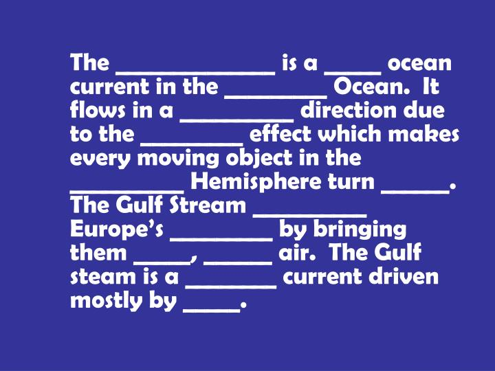 The ______________ is a _____ ocean current in the _________ Ocean.  It flows in a __________ direction due to the _________ effect which makes every moving object in the __________ Hemisphere turn ______.  The Gulf Stream __________ Europe's _________ by bringing them _____, ______ air.  The Gulf steam is a ________ current driven mostly by _____.