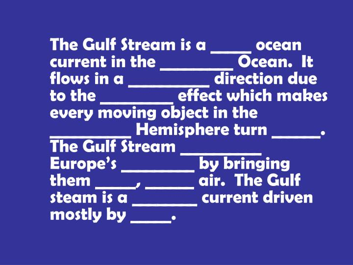 The Gulf Stream is a _____ ocean current in the _________ Ocean.  It flows in a __________ direction due to the _________ effect which makes every moving object in the __________ Hemisphere turn ______.  The Gulf Stream __________ Europe's _________ by bringing them _____, ______ air.  The Gulf steam is a ________ current driven mostly by _____.