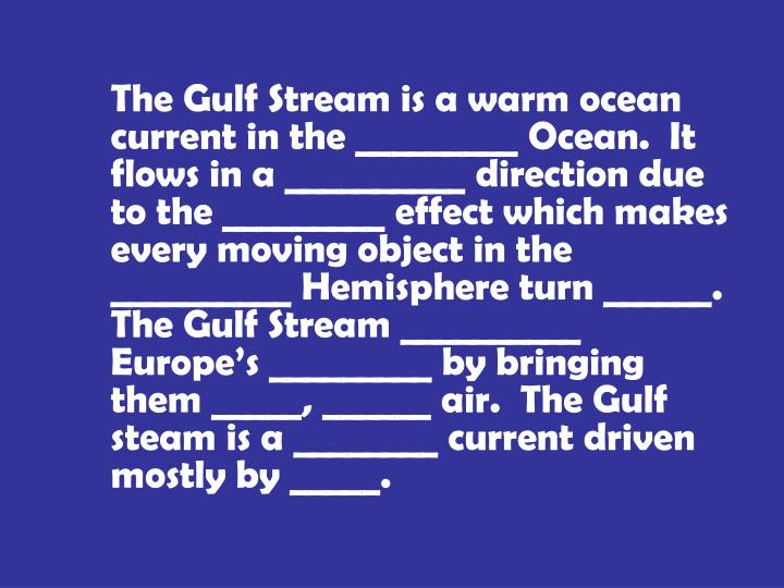 The Gulf Stream is a warm ocean current in the _________ Ocean.  It flows in a __________ direction due to the _________ effect which makes every moving object in the __________ Hemisphere turn ______.  The Gulf Stream __________ Europe's _________ by bringing them _____, ______ air.  The Gulf steam is a ________ current driven mostly by _____.