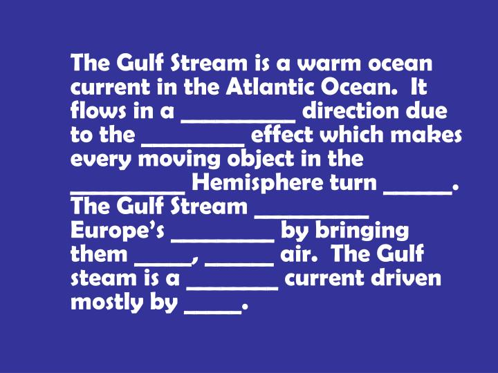 The Gulf Stream is a warm ocean current in the Atlantic Ocean.  It flows in a __________ direction due to the _________ effect which makes every moving object in the __________ Hemisphere turn ______.  The Gulf Stream __________ Europe's _________ by bringing them _____, ______ air.  The Gulf steam is a ________ current driven mostly by _____.