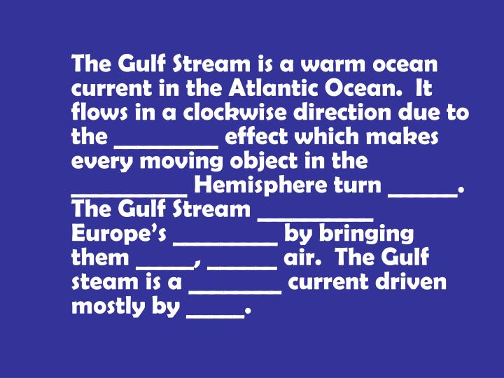 The Gulf Stream is a warm ocean current in the Atlantic Ocean.  It flows in a clockwise direction due to the _________ effect which makes every moving object in the __________ Hemisphere turn ______.  The Gulf Stream __________ Europe's _________ by bringing them _____, ______ air.  The Gulf steam is a ________ current driven mostly by _____.