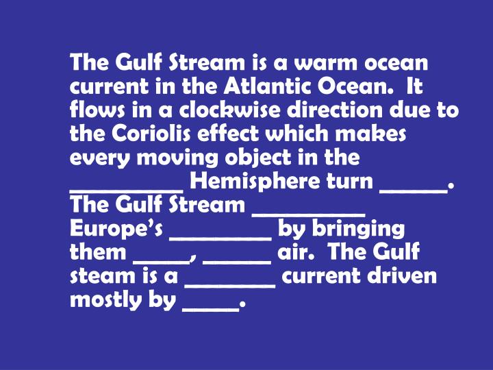 The Gulf Stream is a warm ocean current in the Atlantic Ocean.  It flows in a clockwise direction due to the Coriolis effect which makes every moving object in the __________ Hemisphere turn ______.  The Gulf Stream __________ Europe's _________ by bringing them _____, ______ air.  The Gulf steam is a ________ current driven mostly by _____.