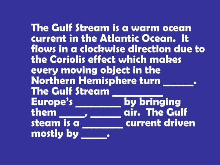 The Gulf Stream is a warm ocean current in the Atlantic Ocean.  It flows in a clockwise direction due to the Coriolis effect which makes every moving object in the Northern Hemisphere turn ______.  The Gulf Stream __________ Europe's _________ by bringing them _____, ______ air.  The Gulf steam is a ________ current driven mostly by _____.