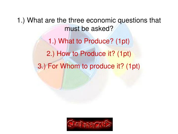 1.) What are the three economic questions that must be asked?