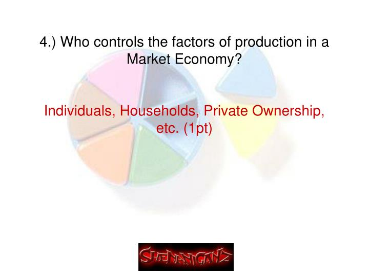 4.) Who controls the factors of production in a Market Economy?