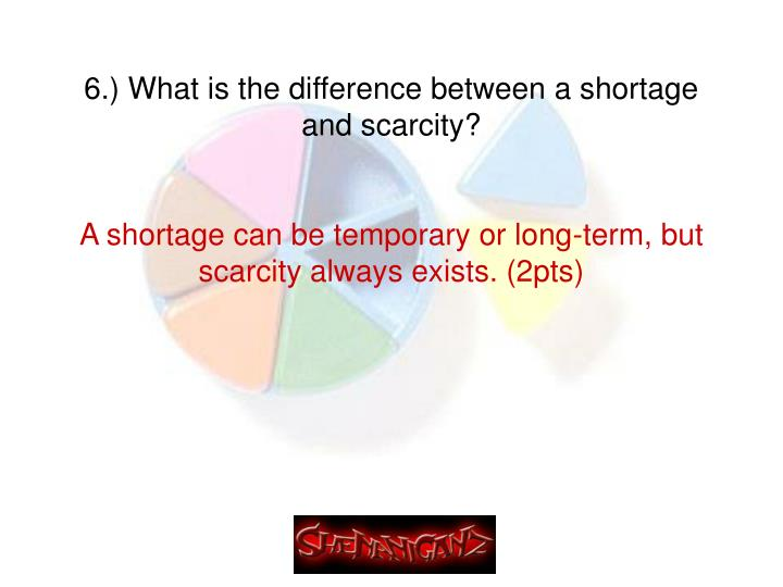 6.) What is the difference between a shortage and scarcity?