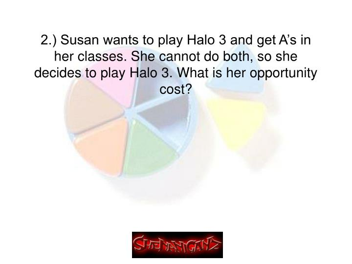 2.) Susan wants to play Halo 3 and get A's in her classes. She cannot do both, so she decides to play Halo 3. What is her opportunity cost?