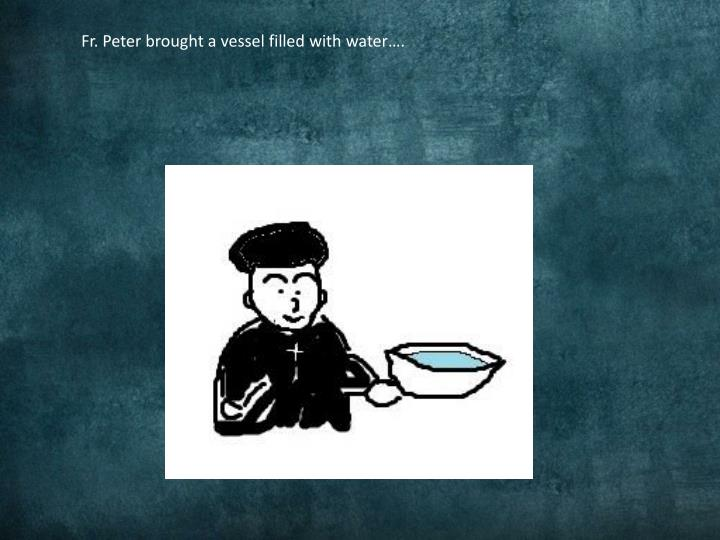 Fr. Peter brought a vessel filled with water….