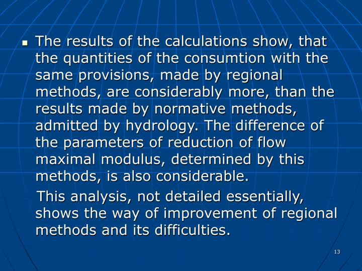 The results of the calculations show, that the quantities of the consumtion with the same provisions, made by regional methods, are considerably more, than the results made by normative methods, admitted by hydrology. The difference of the parameters of reduction of flow maximal modulus, determined by this methods, is also considerable.