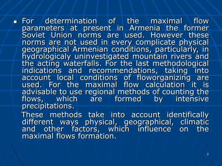 For determination of the maximal flow parameters at present in Armenia the former Soviet Union norms are used. However these norms are not used in every complicate physical geographical Armenian conditions, particularly, in hydrologicaly uninvestigated mountain rivers and  the acting waterfalls. For the last methodological indications and recommendations, taking into account local conditions of floworganizing are used. For the maximal flow calculation it is advisable to use regional methods of counting the flows, which are formed by intensive precipitations.