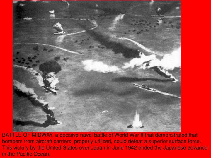 BATTLE OF MIDWAY, a decisive naval battle of World War II that demonstrated that bombers from aircraft carriers, properly utilized, could defeat a superior surface force. This victory by the United States over Japan in June 1942 ended the Japanese advance in the Pacific Ocean.