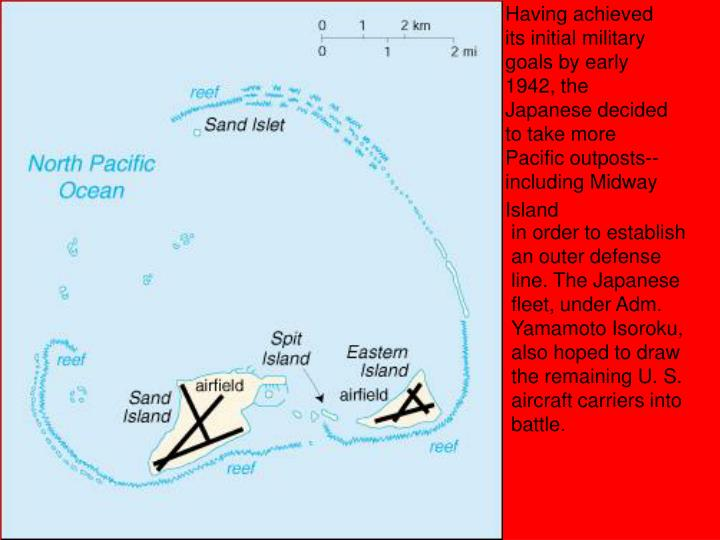Having achieved its initial military goals by early 1942, the Japanese decided to take more Pacific outposts--including Midway Island