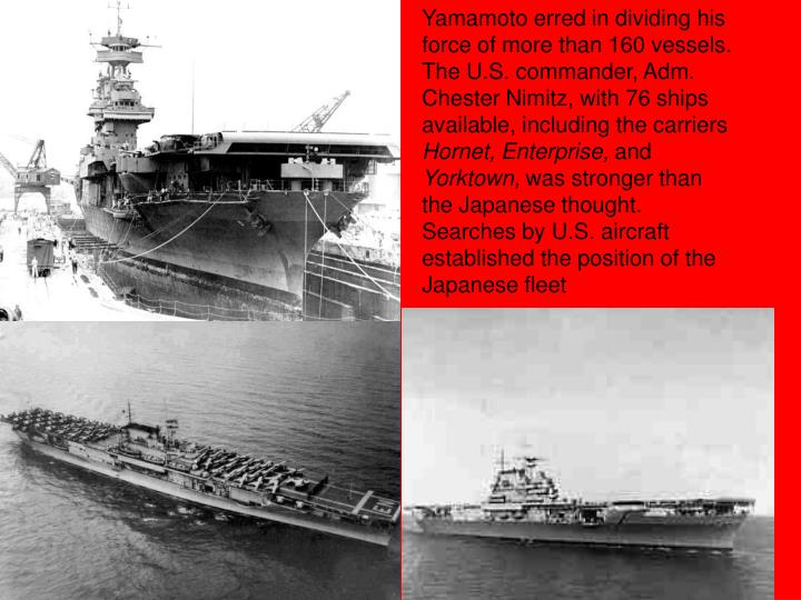 Yamamoto erred in dividing his force of more than 160 vessels. The U.S. commander, Adm. Chester Nimitz, with 76 ships available, including the carriers