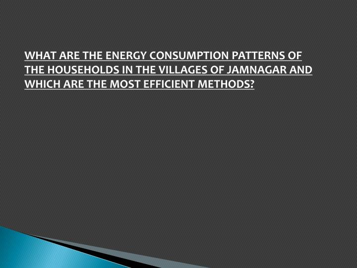 WHAT ARE THE ENERGY CONSUMPTION PATTERNS OF THE HOUSEHOLDS IN THE VILLAGES OF JAMNAGAR AND  WHICH AR...
