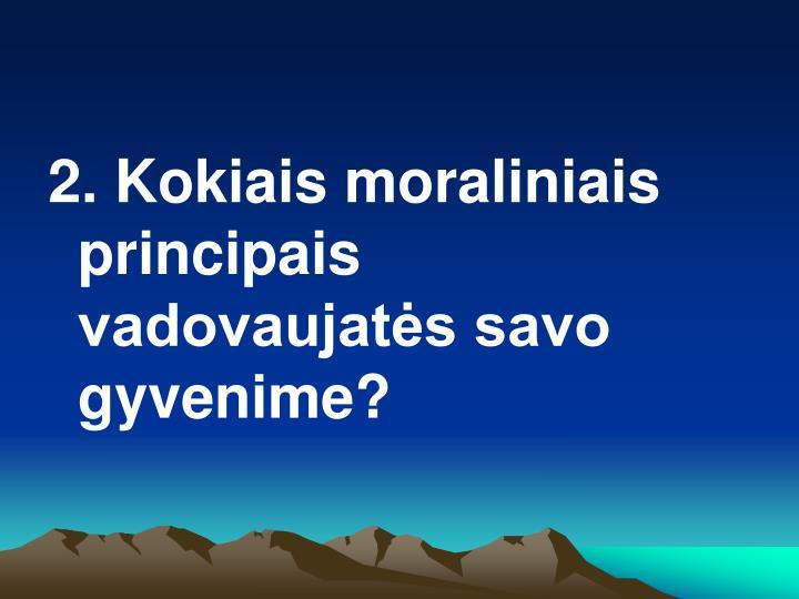 2. Kokiais moraliniais principais vadovaujatės savo gyvenime?