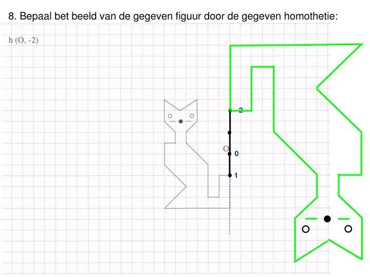 8. Bepaal bet beeld van de gegeven figuur door de gegeven homothetie