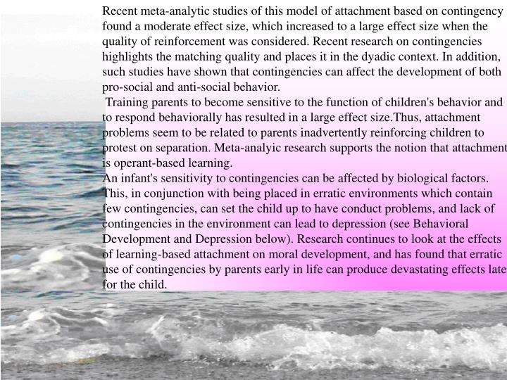 Recent meta-analytic studies of this model of attachment based on contingency found a moderate effect size, which increased to a large effect size when the quality of reinforcement was considered. Recent research on contingencies highlights the matching quality and places it in the dyadic context. In addition, such studies have shown that contingencies can affect the development of both pro-social and anti-social behavior.