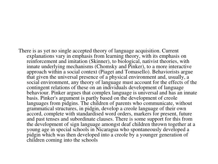 There is as yet no single accepted theory of language acquisition. Current explanations vary in emphasis from learning theory, with its emphasis on reinforcement and imitation (Skinner), to biological, nativist theories, with innate underlying mechanisms (Chomsky and Pinker), to a more interactive approach within a social context (Piaget and Tomasello). Behaviorists argue that given the universal presence of a physical environment and, usually, a social environment, any theory of language must account for the effects of the contingent relations of these on an individuals development of language behaviour. Pinker argues that complex language is universal and has an innate basis. Pinker's argument is partly based on the development of creole languages from pidgins. The children of parents who communicate, without grammatical structures, in pidgin, develop a creole language of their own accord, complete with standardised word orders, markers for present, future and past tenses and subordinate clauses. There is some support for this from the development of sign language amongst deaf children thrown together at a young age in special schools in Nicaragua who spontaneously developed a pidgin which was then developed into a creole by a younger generation of children coming into the schools