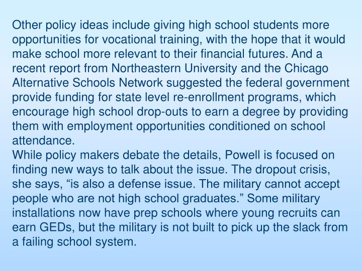 Other policy ideas include giving high school students more opportunities for vocational training, with the hope that it would make school more relevant to their financial futures. And a recent report from Northeastern University and the Chicago Alternative Schools Network suggested the federal government provide funding for state level re-enrollment programs, which encourage high school drop-outs to earn a degree by providing them with employment opportunities conditioned on school attendance.
