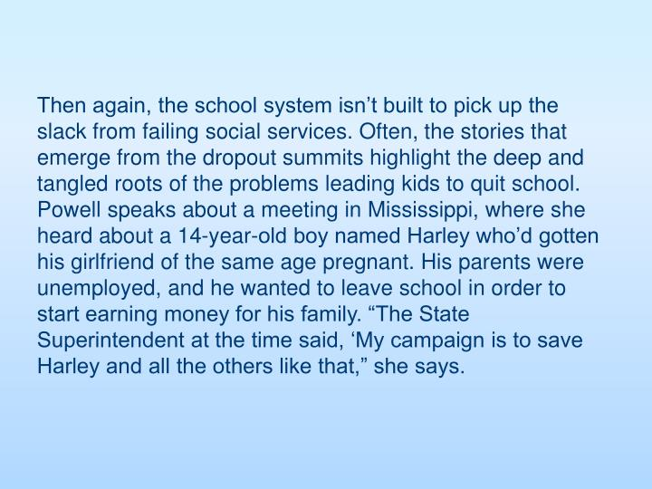 "Then again, the school system isn't built to pick up the slack from failing social services. Often, the stories that emerge from the dropout summits highlight the deep and tangled roots of the problems leading kids to quit school. Powell speaks about a meeting in Mississippi, where she heard about a 14-year-old boy named Harley who'd gotten his girlfriend of the same age pregnant. His parents were unemployed, and he wanted to leave school in order to start earning money for his family. ""The State Superintendent at the time said, 'My campaign is to save Harley and all the others like that,"" she says."