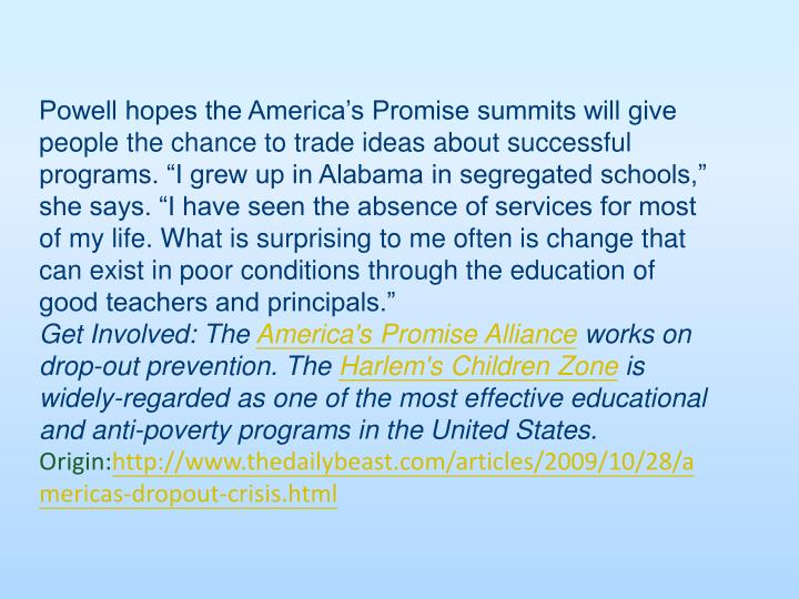 "Powell hopes the America's Promise summits will give people the chance to trade ideas about successful programs. ""I grew up in Alabama in segregated schools,"" she says. ""I have seen the absence of services for most of my life. What is surprising to me often is change that can exist in poor conditions through the education of good teachers and principals."""
