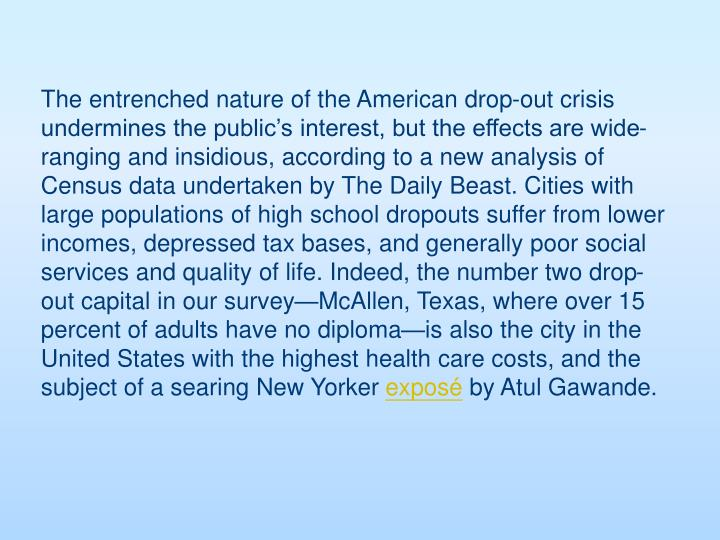 The entrenched nature of the American drop-out crisis undermines the public's interest, but the effects are wide-ranging and insidious, according to a new analysis of Census data undertaken by The Daily Beast. Cities with large populations of high school dropouts suffer from lower incomes, depressed tax bases, and generally poor social services and quality of life. Indeed, the number two drop-out capital in our survey—McAllen, Texas, where over 15 percent of adults have no diploma—is also the city in the United States with the highest health care costs, and the subject of a searing New Yorker