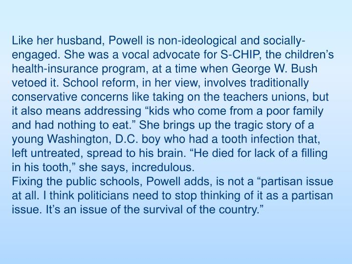 "Like her husband, Powell is non-ideological and socially-engaged. She was a vocal advocate for S-CHIP, the children's health-insurance program, at a time when George W. Bush vetoed it. School reform, in her view, involves traditionally conservative concerns like taking on the teachers unions, but it also means addressing ""kids who come from a poor family and had nothing to eat."" She brings up the tragic story of a young Washington, D.C. boy who had a tooth infection that, left untreated, spread to his brain. ""He died for lack of a filling in his tooth,"" she says, incredulous."