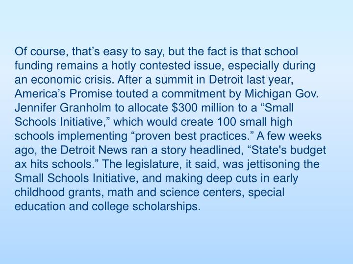Of course, that's easy to say, but the fact is that school funding remains a hotly contested issue, especially during an economic crisis. After a summit in Detroit last year, America's Promise touted a commitment by Michigan Gov. Jennifer