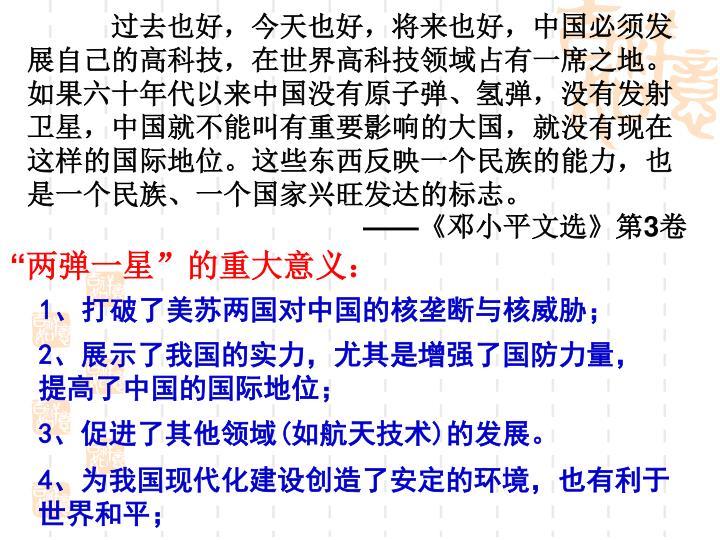 过去也好,今天也好,将来也好,中国必须发展自己的高科技,在世界高科技领域占有一席之地。如果六十年代以来中国没有原子弹、氢弹,没有发射卫星,中国就不能叫有重要影响的大国,就没有现在这样的国际地位。这些东西反映一个民族的能力,也是一个民族、一个国家兴旺发达的标志。