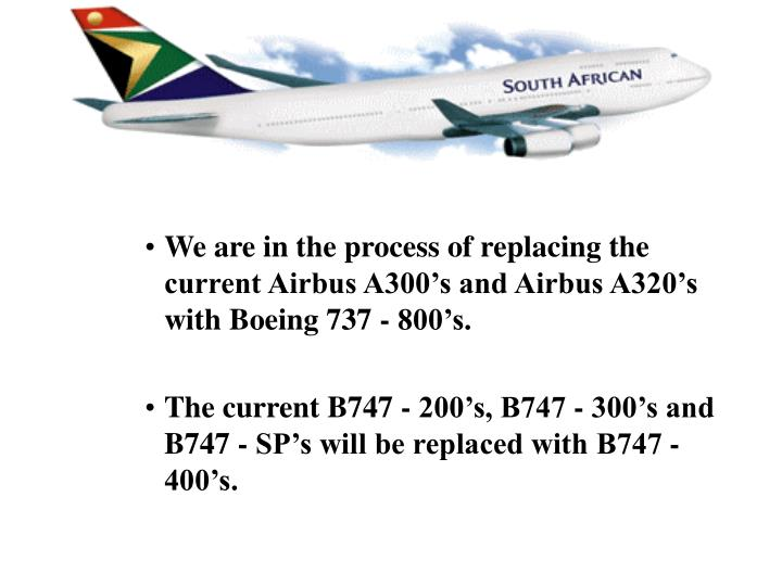 We are in the process of replacing the current Airbus A300's and Airbus A320's with Boeing 737 - 800's.